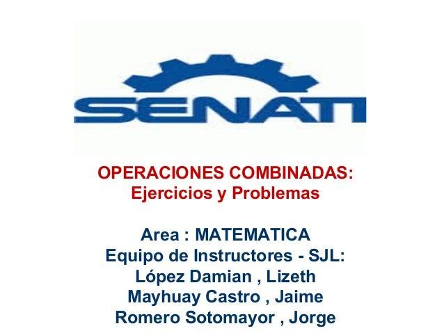 OPERACIONES COMBINADAS: Ejercicios y Problemas Area : MATEMATICA Equipo de Instructores - SJL: López Damian , Lizeth Mayhu...