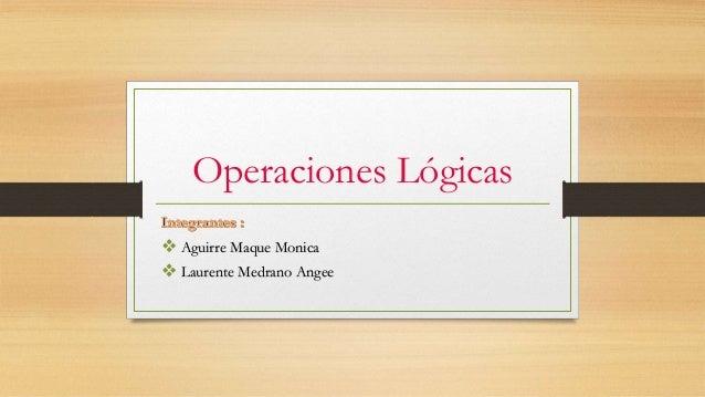 Operaciones Lógicas  Aguirre Maque Monica  Laurente Medrano Angee