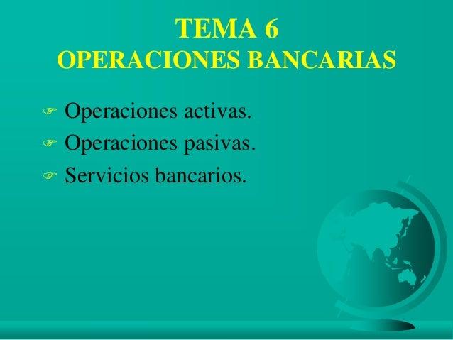 TEMA 6 OPERACIONES BANCARIAS  Operaciones activas.  Operaciones pasivas.  Servicios bancarios.