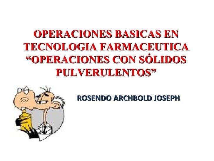 """OPERACIONES BASICAS EN TECNOLOGIA FARMACEUTICA """"OPERACIONES CON SÓLIDOS PULVERULENTOS"""" ROSENDO ARCHBOLD JOSEPH"""