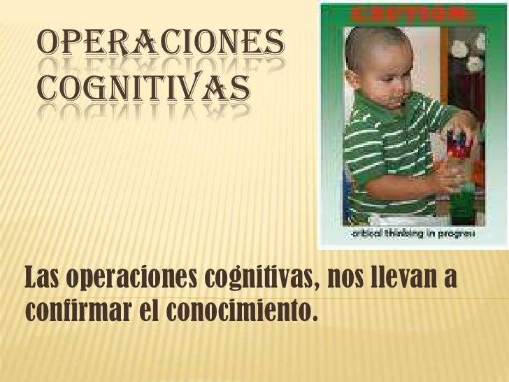 Operaciones cognitivas <br />Las operaciones cognitivas, nos llevan a confirmar el conocimiento.  <br />