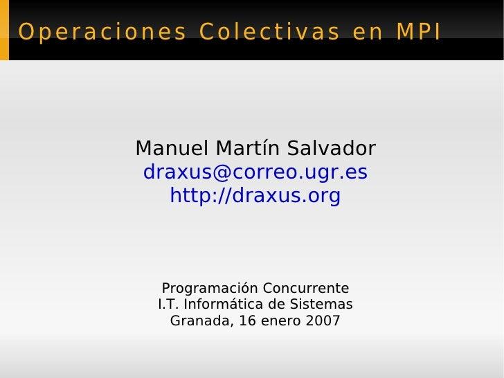 Operaciones Colectivas en MPI        Manuel Martín Salvador        draxus@correo.ugr.es          http://draxus.org        ...