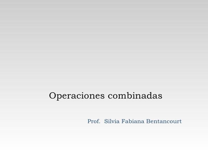 Operaciones combinadas Prof.  Silvia Fabiana Bentancourt