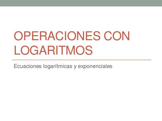 OPERACIONES CON LOGARITMOS Ecuaciones logarítmicas y exponenciales