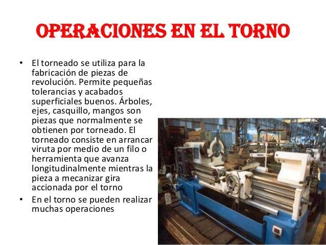 OPERACIONES EN EL TORNO• El torneado se utiliza para lafabricación de piezas derevolución. Permite pequeñastolerancias y a...