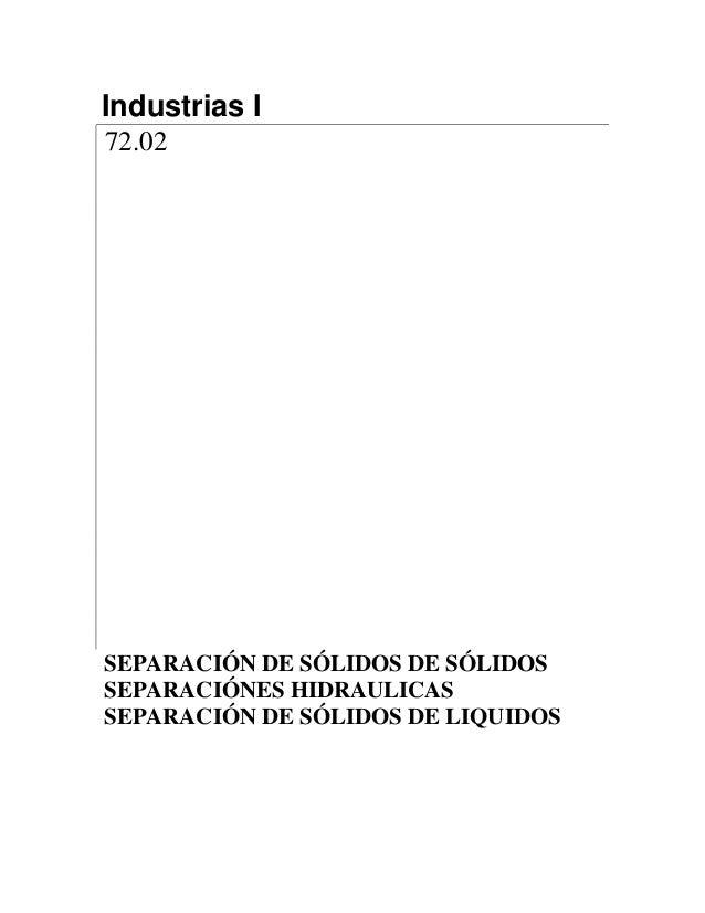 Industrias I 72.02 SEPARACIÓN DE SÓLIDOS DE SÓLIDOS SEPARACIÓNES HIDRAULICAS SEPARACIÓN DE SÓLIDOS DE LIQUIDOS