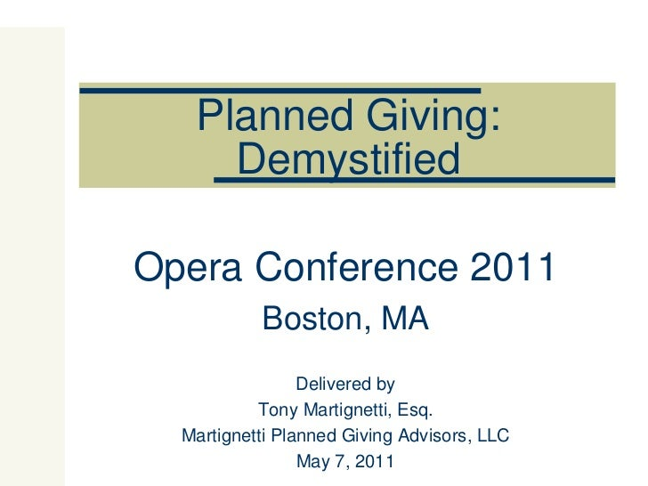 Planned Giving: Demystified Opera Conference 2011 Boston, MA Delivered by Tony Martignetti, Esq. Martignetti Planned Givin...