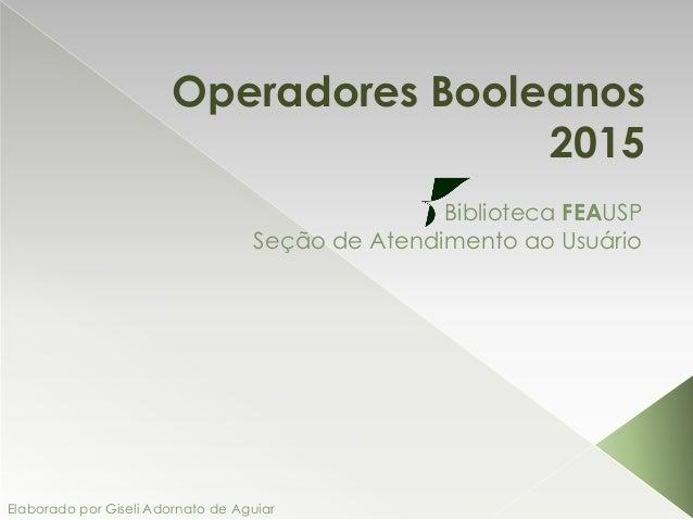 Operadores Booleanos 2015 Biblioteca FEAUSP Seção de Atendimento ao Usuário Elaborado por Giseli Adornato de Aguiar