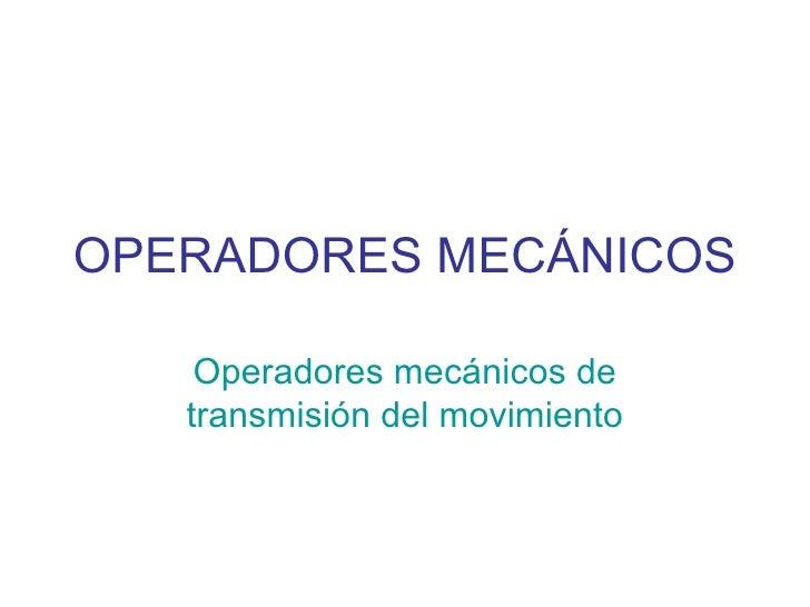 OPERADORES MECÁNICOS Operadores mecánicos de transmisión del movimiento