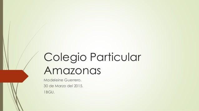 Colegio Particular Amazonas Madeleine Guerrero. 30 de Marzo del 2015. 1BGU.