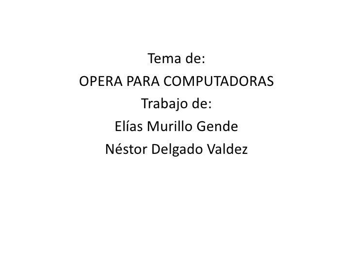 Tema de:<br />OPERA PARA COMPUTADORAS<br />Trabajo de:<br />Elías Murillo Gende<br />Néstor Delgado Valdez<br />