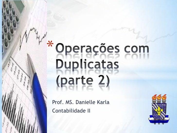 Operações com Duplicatas (parte 2)<br />Prof. MS. Danielle Karla<br />Contabilidade II <br />