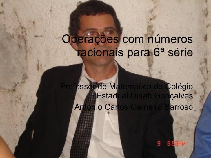 Operações com números racionais para 6ª série Professor de Matemática do Colégio Estadual Dinah Gonçalves Antonio Carlos C...