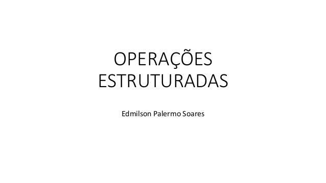 OPERAÇÕES ESTRUTURADAS Edmilson Palermo Soares