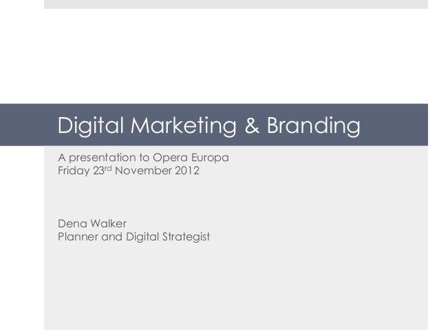Digital Marketing & BrandingA presentation to Opera EuropaFriday 23rd November 2012Dena WalkerPlanner and Digital Strategist
