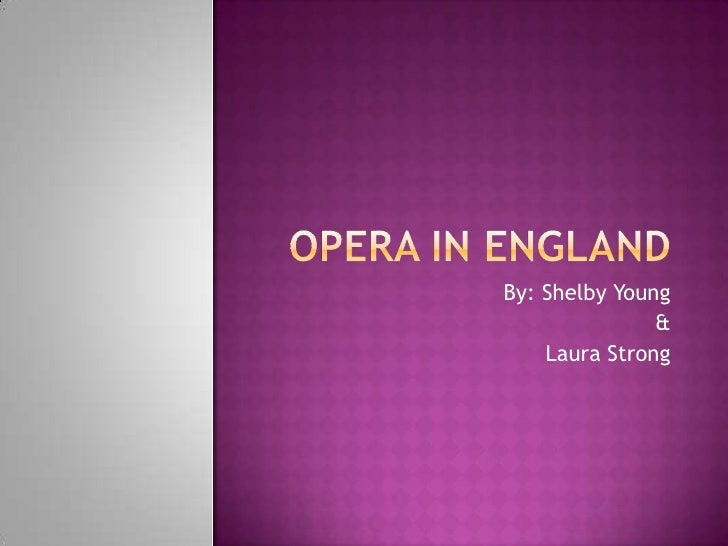 Opera in England<br />By: Shelby Young<br />&<br />Laura Strong<br />