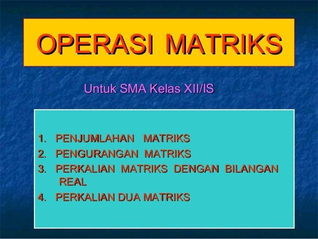 OPERASIOPERASI MATRIKSMATRIKS1. PENJUMLAHAN MATRIKS1. PENJUMLAHAN MATRIKS2. PENGURANGAN MATRIKS2. PENGURANGAN MATRIKS3. PE...