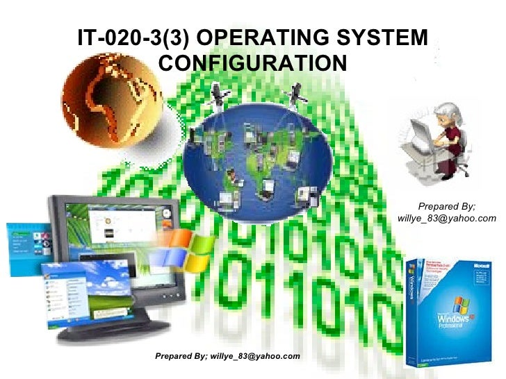 IT-020-3(3) OPERATING SYSTEM CONFIGURATION Prepared By; willye_83@yahoo.com Prepared By; willye_83@yahoo.com