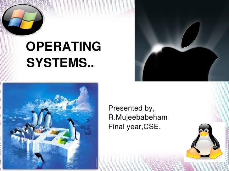 OPERATING       SYSTEMS..                         Presentedby,                       R.Mujeebabeham      ...