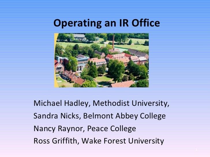 Operating an IR OfficeMichael Hadley, Methodist University,Sandra Nicks, Belmont Abbey CollegeNancy Raynor, Peace CollegeR...
