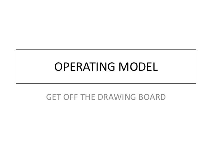 OPERATING MODEL  GET OFF THE DRAWING BOARD