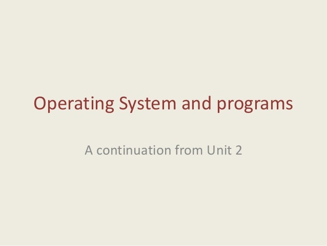 Operating System and programs A continuation from Unit 2