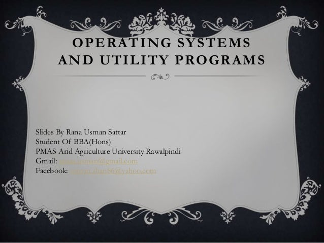 OPERATING SY STEMS      AND UTILITY PROGRAMSSlides By Rana Usman SattarStudent Of BBA(Hons)PMAS Arid Agriculture Universit...