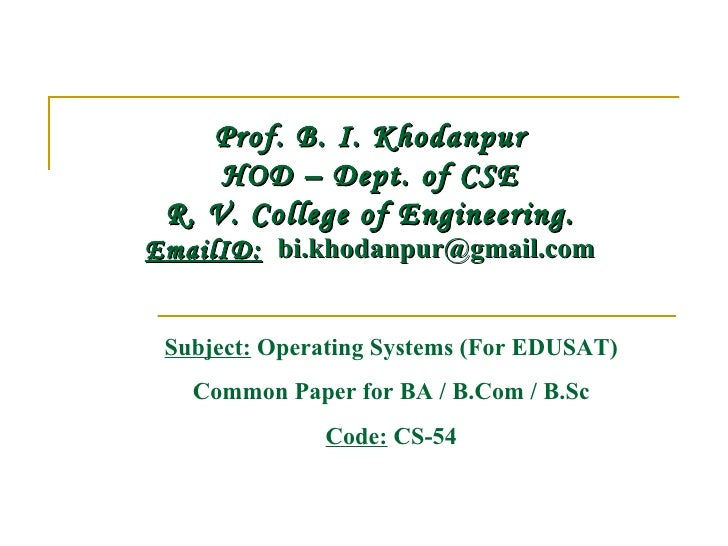 Prof. B. I. Khodanpur     HOD – Dept. of CSE R. V. College of Engineering.EmailID:  bi.khodanpur@gmail.com Subject: Operat...