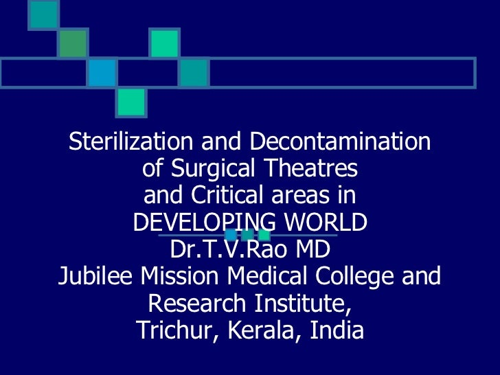 Sterilization and Decontamination of Surgical Theatres and Critical areas in DEVELOPING WORLD Dr.T.V.Rao MD Jubilee Missio...