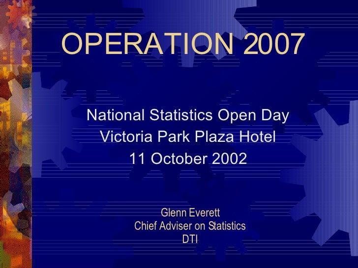 OPERATION 2007 National Statistics Open Day Victoria Park Plaza Hotel 11 October 2002 Glenn Everett Chief Adviser on Stati...