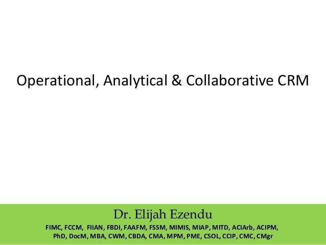 Operational, Analytical & Collaborative CRM  Dr. Elijah Ezendu  FIMC, FCCM, FIIAN, FBDI, FAAFM, FSSM, MIMIS, MIAP, MITD, A...