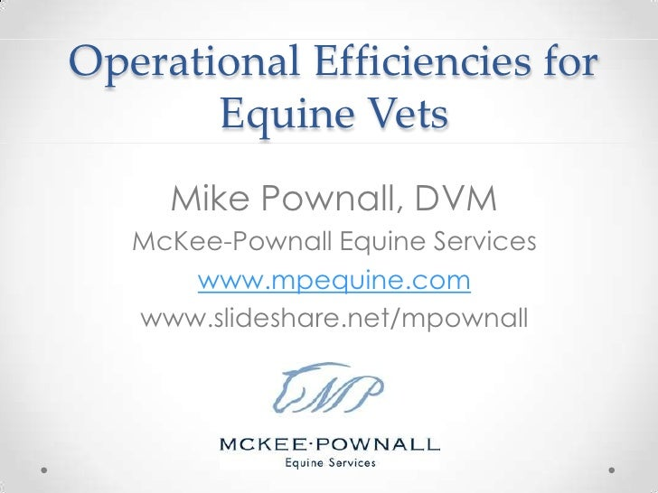 Operational Efficiencies for Equine Vets<br />Mike Pownall, DVM<br />McKee-Pownall Equine Services<br />www.mpequine.com<b...