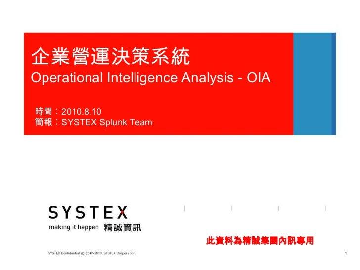 企業營運決策系統Operational Intelligence Analysis - OIA時間︰2010.8.10簡報︰SYSTEX Splunk Team                            此資料為精誠集團內訊專用  ...