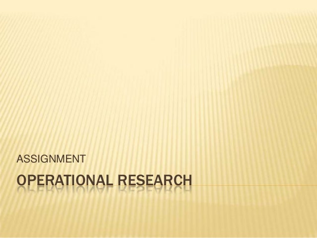 ASSIGNMENT  OPERATIONAL RESEARCH