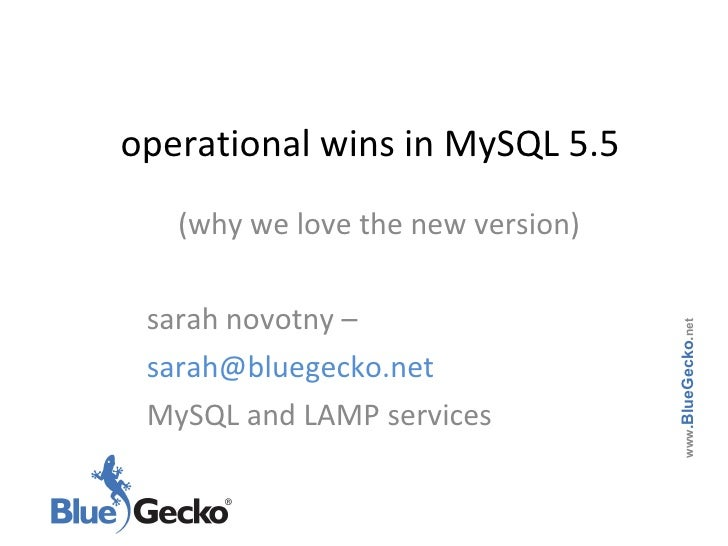 operational wins in MySQL 5.5 (why we love the new version) sarah novotny – sarah@bluegecko.net  MySQL and LAMP services w...