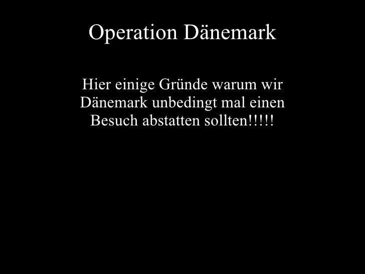 Operation Dänemark Hier einige Gründe warum wir Dänemark unbedingt mal einen Besuch abstatten sollten!!!!!
