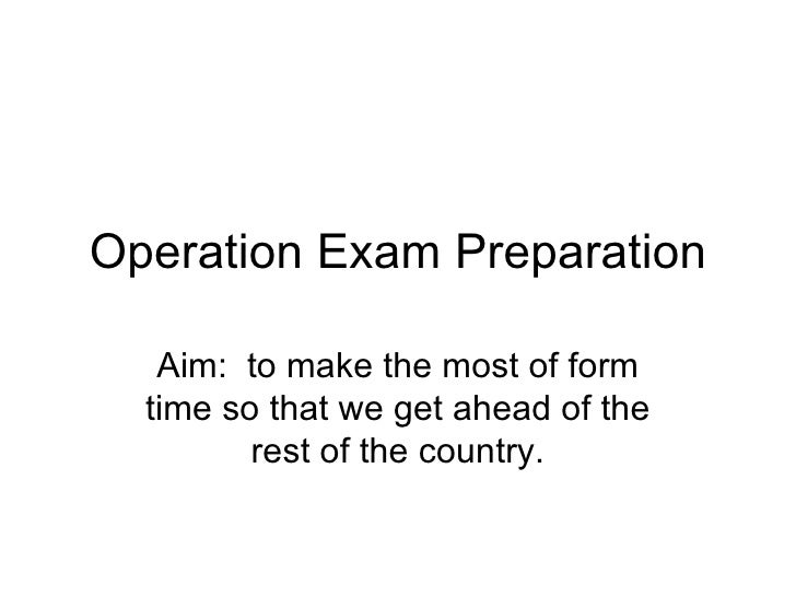 Operation Exam Preparation Aim:  to make the most of form time so that we get ahead of the rest of the country.