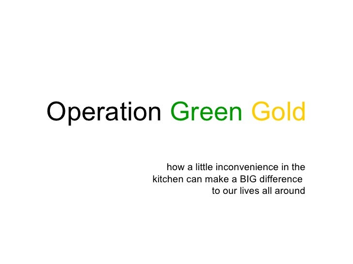 Operation Green Gold            how a little inconvenience in the        kitchen can make a BIG difference                ...