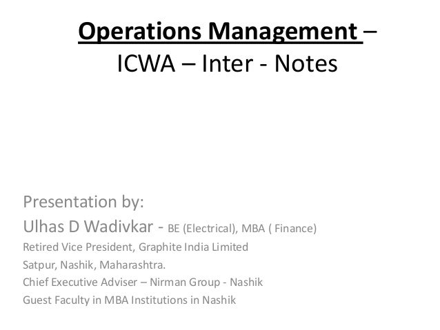 Operations Management – ICWA – Inter - Notes Presentation by: Ulhas D Wadivkar - BE (Electrical), MBA ( Finance) Retired V...