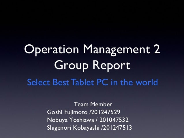 Operation Management 2 Group Report Select Best Tablet PC in the world Team Member Goshi Fujimoto /201247529 Nobuya Yoshiz...