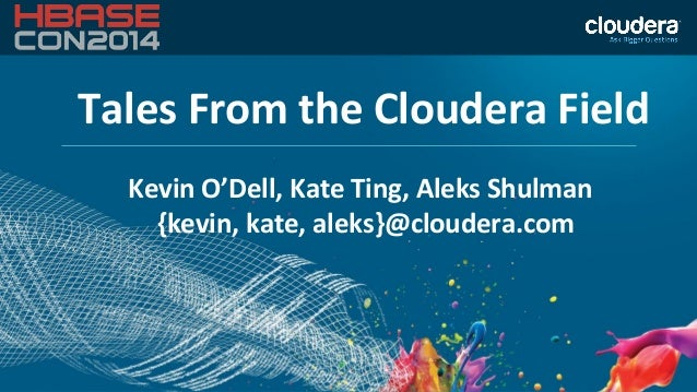 Tales From the Cloudera Field Kevin O'Dell, Kate Ting, Aleks Shulman {kevin, kate, aleks}@cloudera.com