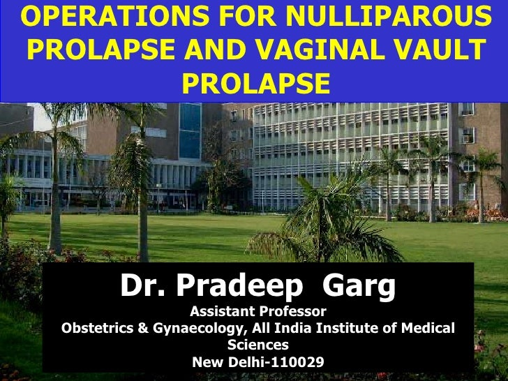 OPERATIONS FOR NULLIPAROUS PROLAPSE AND VAGINAL VAULT PROLAPSE Dr. Pradeep  Garg Assistant Professor Obstetrics & Gynaecol...