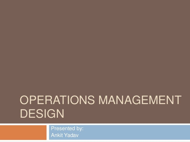 OPERATIONS MANAGEMENTDESIGN    Presented by:    Ankit Yadav