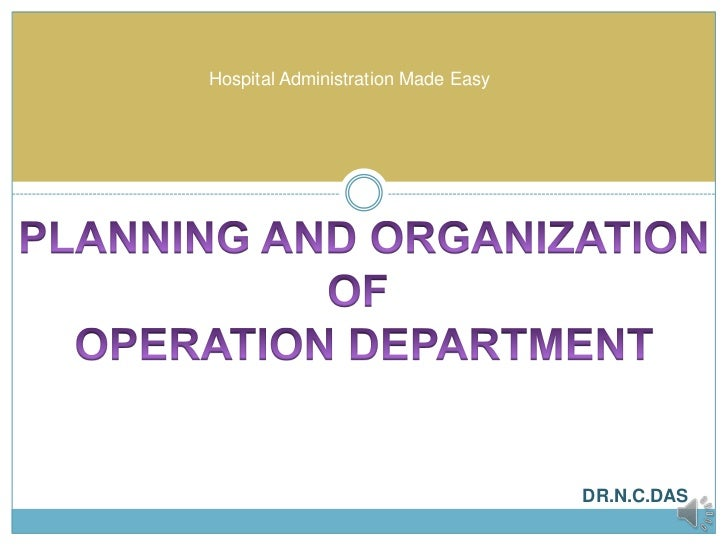 Hospital Administration Made Easy<br />PLANNING AND ORGANIZATIONOF OPERATION DEPARTMENT<br />DR.N.C.DAS<br />