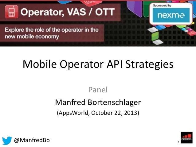 Mobile Operator API Strategies Panel Manfred Bortenschlager (AppsWorld, October 22, 2013)  @ManfredBo  1