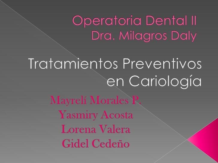 Operatoria Dental IIDra. Milagros Daly<br />Tratamientos Preventivos en Cariología<br />Mayrelí Morales P.<br />Yasmiry Ac...