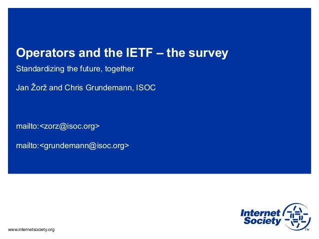 www.internetsociety.org Operators and the IETF – the survey Standardizing the future, together Jan Žorž and Chris Grundema...