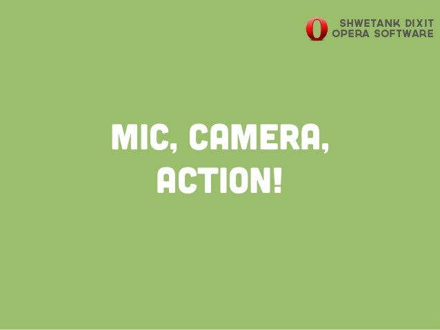 Mic, Camera, Action! Shwetank Dixit Opera Software