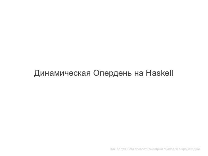 Динамическая Опердень на Haskell                 Как за три шага превратить острый гемморой в хронический