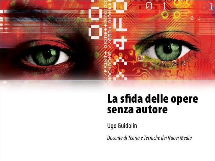 La sfida delle opere senza autore Ugo Guidolin Docente di Teoria e Tecniche dei Nuovi Media